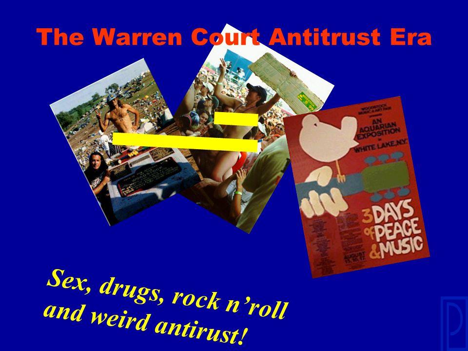 The Warren Court Antitrust Era Sex, drugs, rock n'roll and weird antirust!
