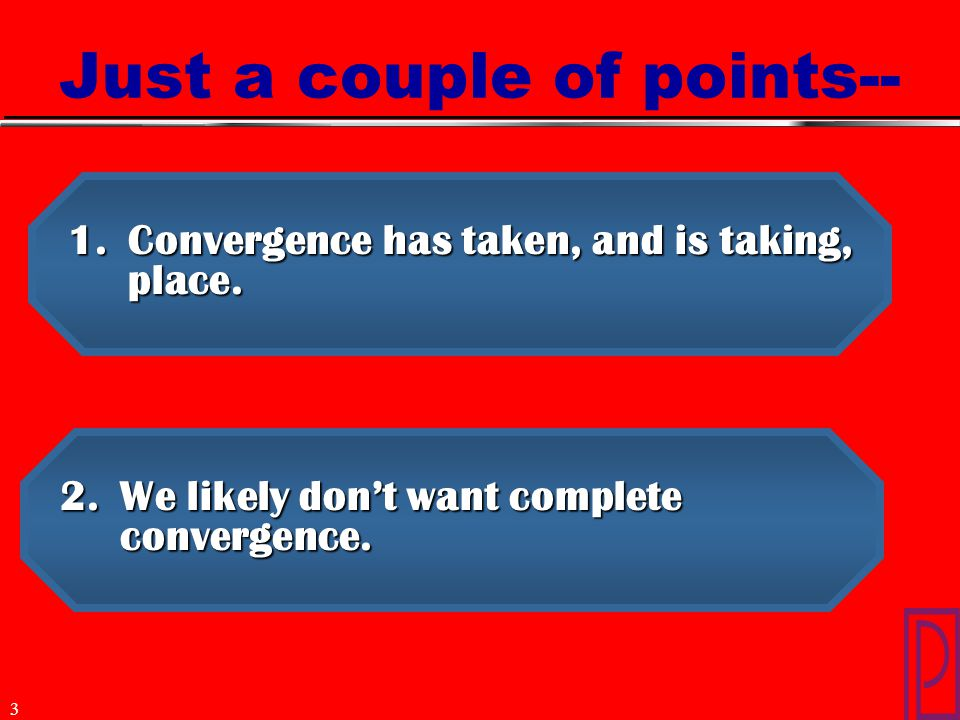 3 Just a couple of points-- 1.Convergence has taken, and is taking, place. 2.We likely don't want complete convergence.
