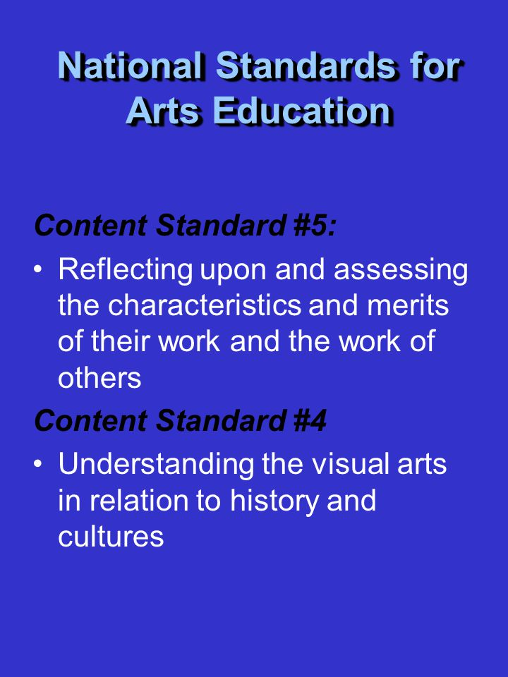 National Standards for Arts Education Content Standard #5: Reflecting upon and assessing the characteristics and merits of their work and the work of others Content Standard #4 Understanding the visual arts in relation to history and cultures