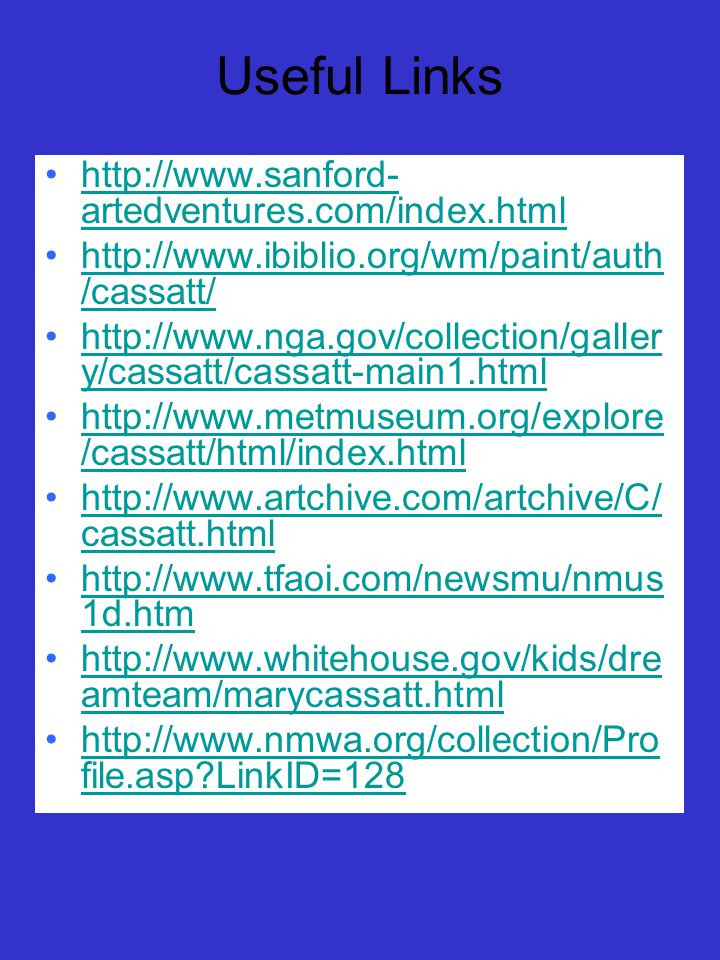 Useful Links http://www.sanford- artedventures.com/index.htmlhttp://www.sanford- artedventures.com/index.html http://www.ibiblio.org/wm/paint/auth /cassatt/http://www.ibiblio.org/wm/paint/auth /cassatt/ http://www.nga.gov/collection/galler y/cassatt/cassatt-main1.htmlhttp://www.nga.gov/collection/galler y/cassatt/cassatt-main1.html http://www.metmuseum.org/explore /cassatt/html/index.htmlhttp://www.metmuseum.org/explore /cassatt/html/index.html http://www.artchive.com/artchive/C/ cassatt.htmlhttp://www.artchive.com/artchive/C/ cassatt.html http://www.tfaoi.com/newsmu/nmus 1d.htmhttp://www.tfaoi.com/newsmu/nmus 1d.htm http://www.whitehouse.gov/kids/dre amteam/marycassatt.htmlhttp://www.whitehouse.gov/kids/dre amteam/marycassatt.html http://www.nmwa.org/collection/Pro file.asp LinkID=128http://www.nmwa.org/collection/Pro file.asp LinkID=128