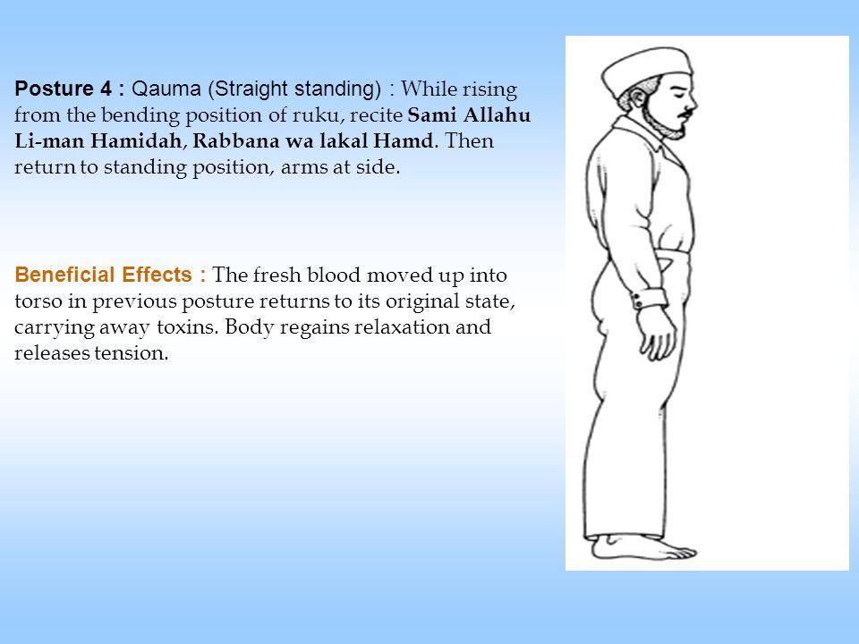 Posture 4 : Qauma (Straight standing) : While rising from the bending position of ruku, recite Sami Allahu Li-man Hamidah, Rabbana wa lakal Hamd.
