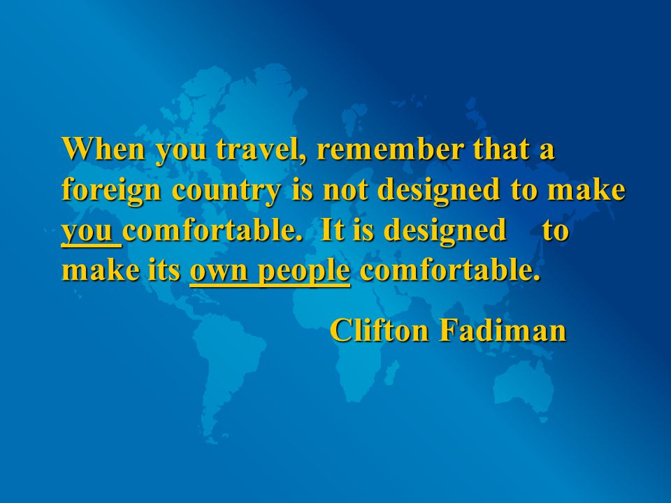 When you travel, remember that a foreign country is not designed to make you comfortable.