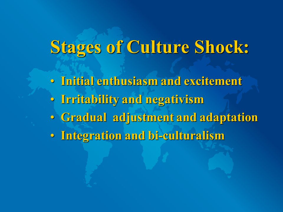 Stages of Culture Shock: Initial enthusiasm and excitementInitial enthusiasm and excitement Irritability and negativismIrritability and negativism Gradual adjustment and adaptationGradual adjustment and adaptation Integration and bi-culturalismIntegration and bi-culturalism