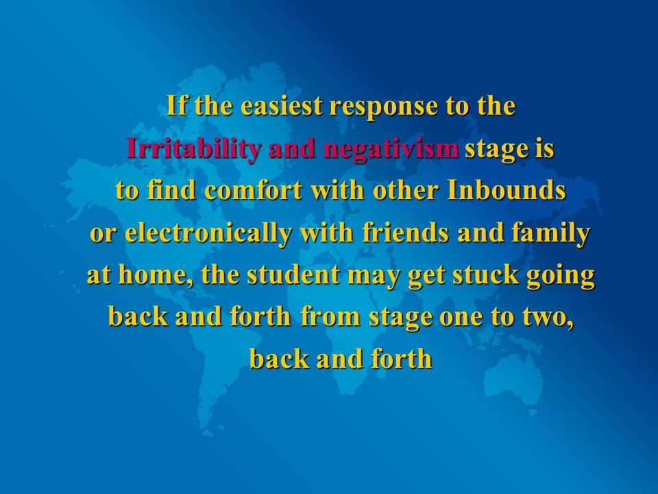 If the easiest response to the Irritability and negativism stage is to find comfort with other Inbounds or electronically with friends and family at home, the student may get stuck going back and forth from stage one to two, back and forth