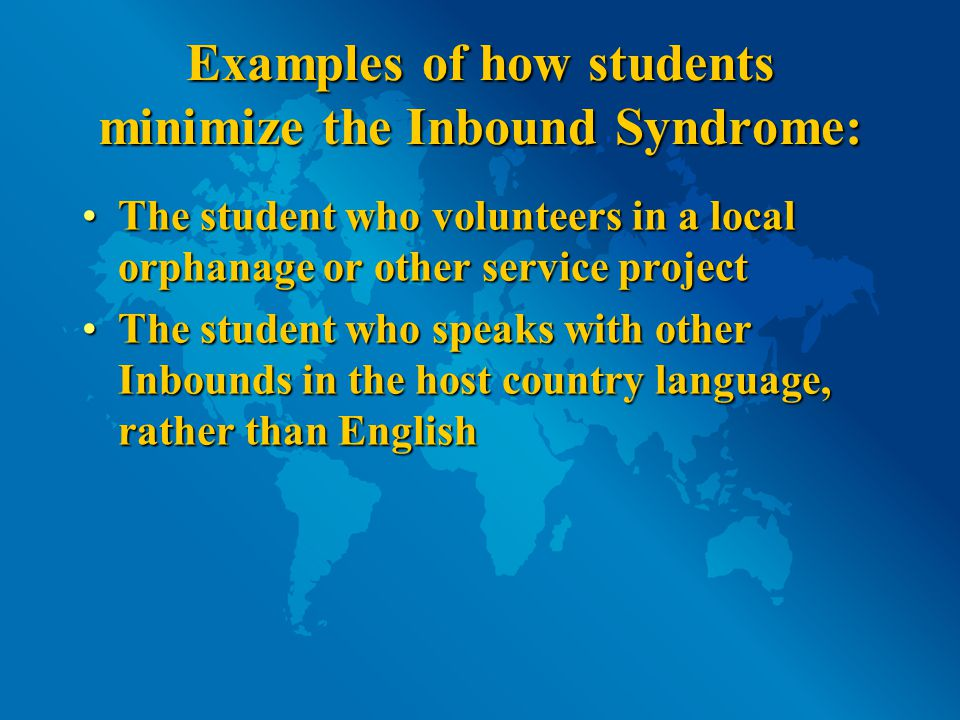 Examples of how students minimize the Inbound Syndrome: The student who volunteers in a local orphanage or other service projectThe student who volunteers in a local orphanage or other service project The student who speaks with other Inbounds in the host country language, rather than EnglishThe student who speaks with other Inbounds in the host country language, rather than English