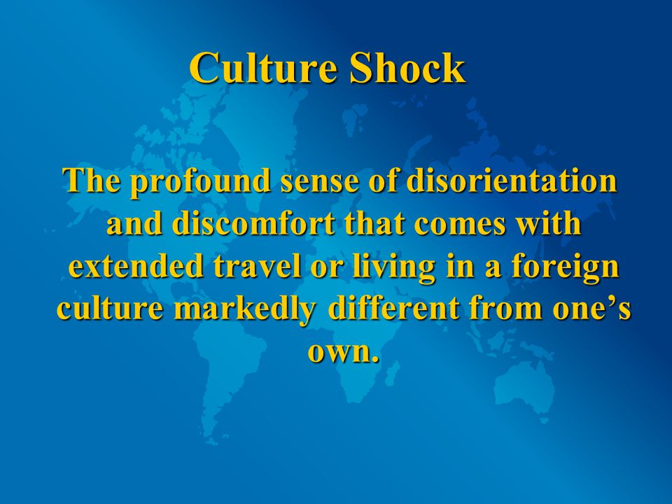 Stages of Culture Shock: Initial enthusiasm and excitement Initial enthusiasm and excitement Irritability and negativism Irritability and negativism Gradual adjustment and adaptation Gradual adjustment and adaptation Integration and bi-culturalism Integration and bi-culturalism