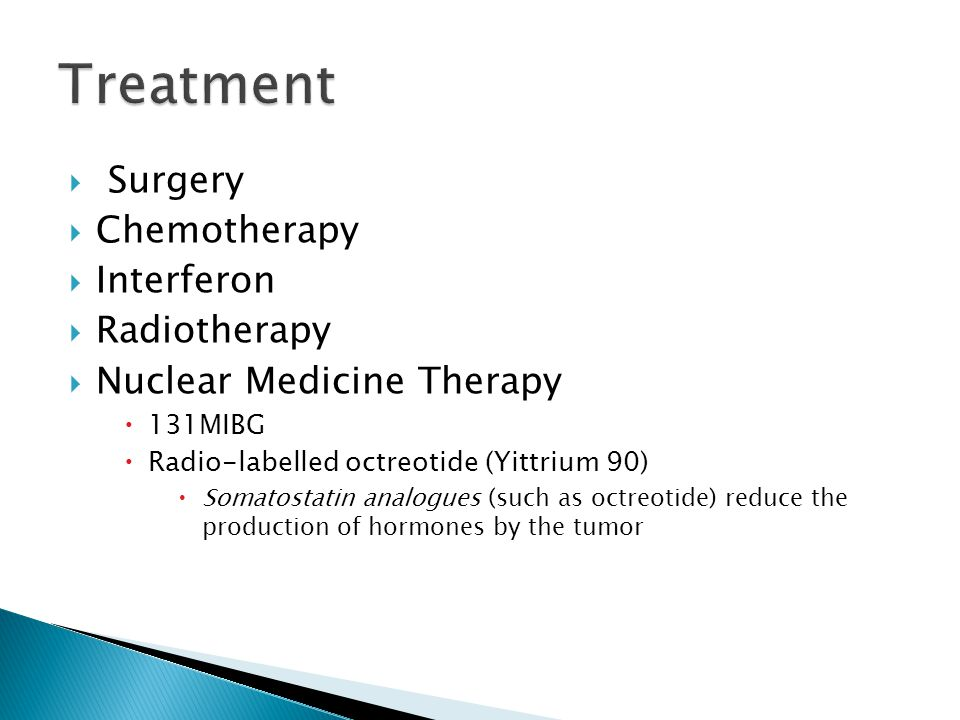  Surgery  Chemotherapy  Interferon  Radiotherapy  Nuclear Medicine Therapy  131MIBG  Radio-labelled octreotide (Yittrium 90)  Somatostatin analogues (such as octreotide) reduce the production of hormones by the tumor