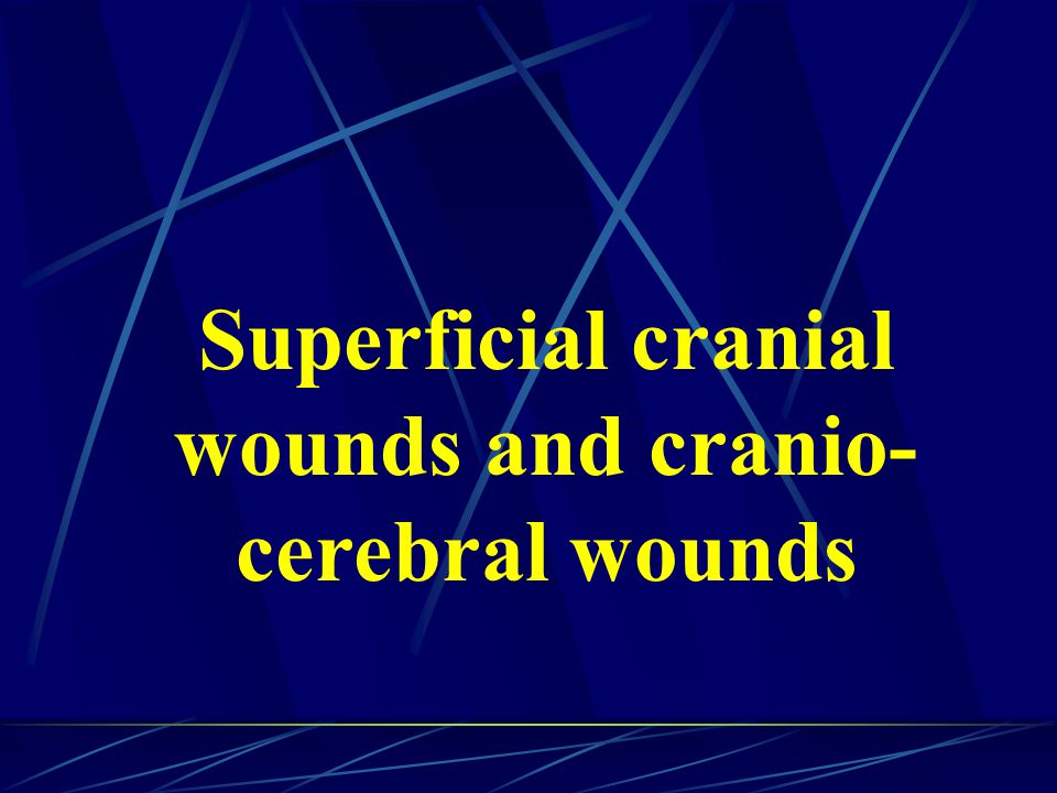 Superficial cranial wounds and cranio- cerebral wounds