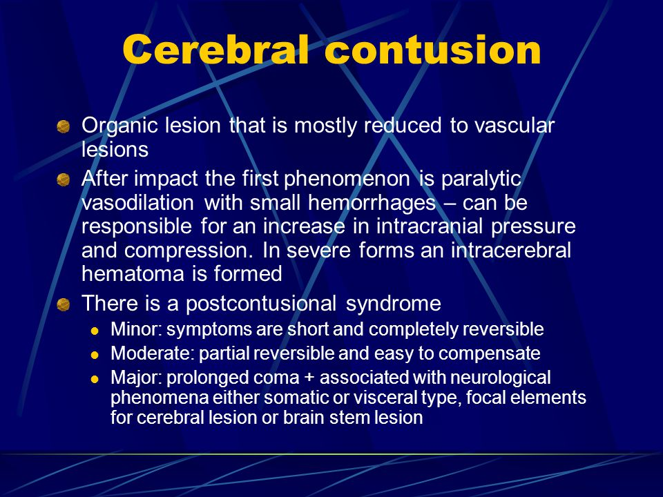 Cerebral contusion Organic lesion that is mostly reduced to vascular lesions After impact the first phenomenon is paralytic vasodilation with small he