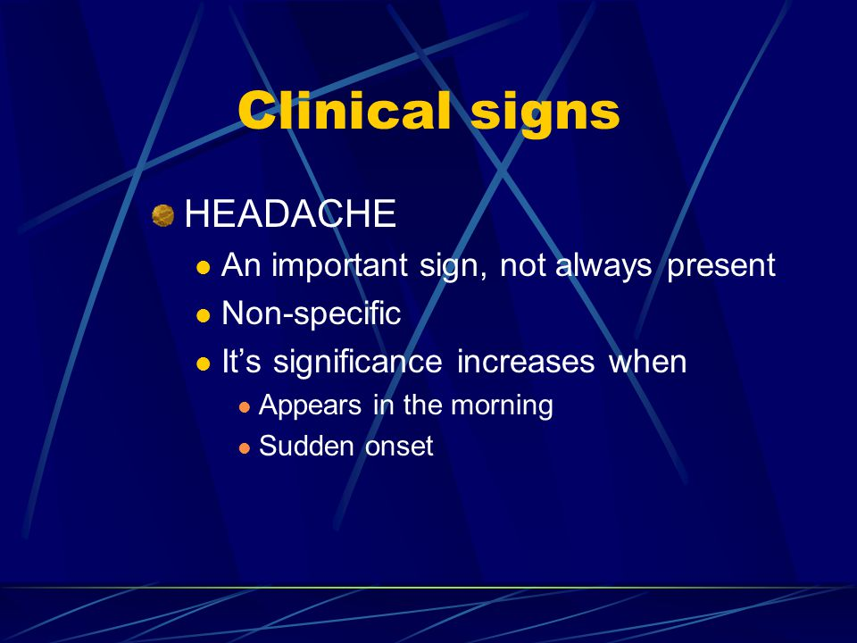 Clinical signs HEADACHE An important sign, not always present Non-specific It's significance increases when Appears in the morning Sudden onset