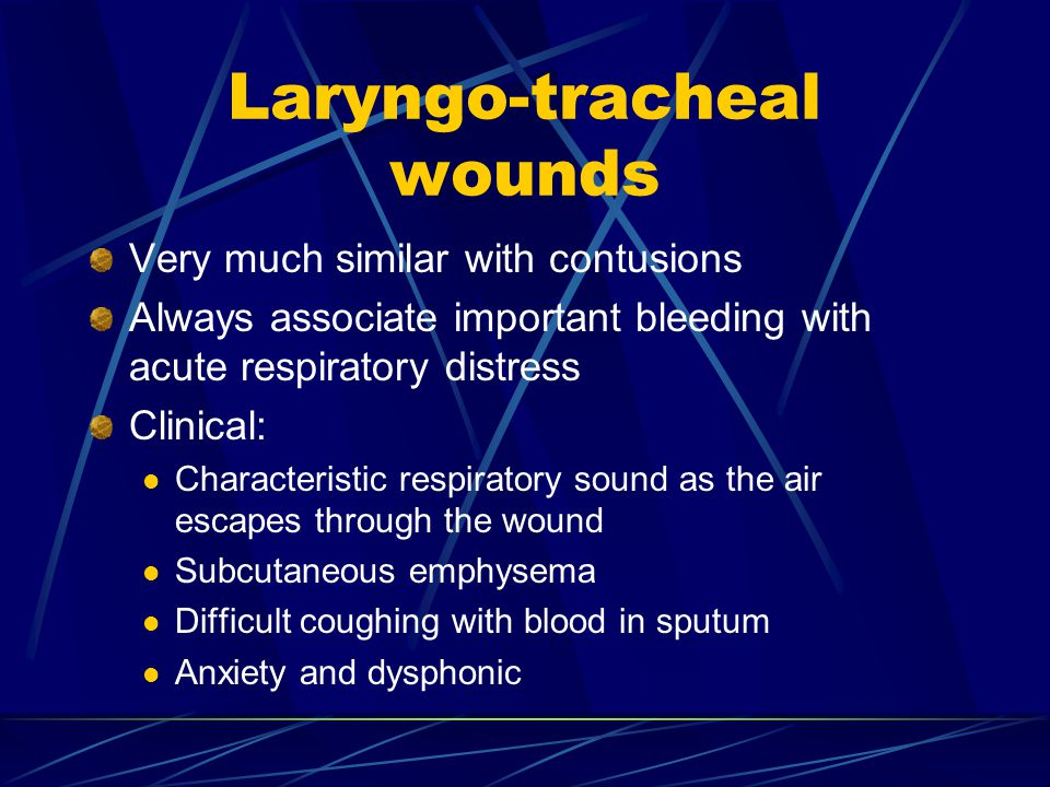 Laryngo-tracheal wounds Very much similar with contusions Always associate important bleeding with acute respiratory distress Clinical: Characteristic
