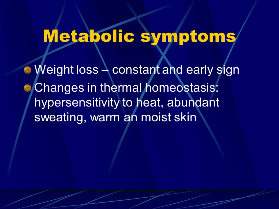 Metabolic symptoms Weight loss – constant and early sign Changes in thermal homeostasis: hypersensitivity to heat, abundant sweating, warm an moist sk