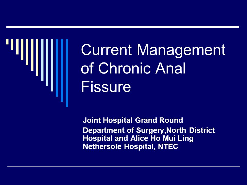 Current Management of Chronic Anal Fissure Joint Hospital Grand Round Department of Surgery,North District Hospital and Alice Ho Mui Ling Nethersole Hospital, NTEC