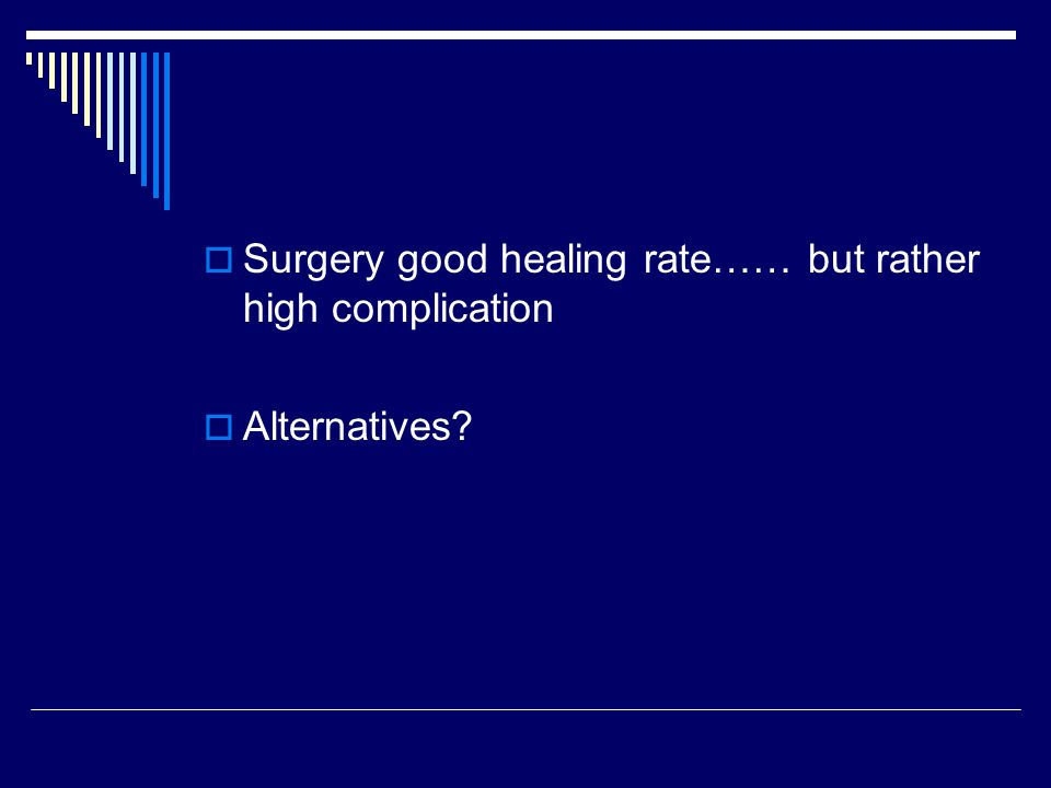 Surgery good healing rate…… but rather high complication  Alternatives?