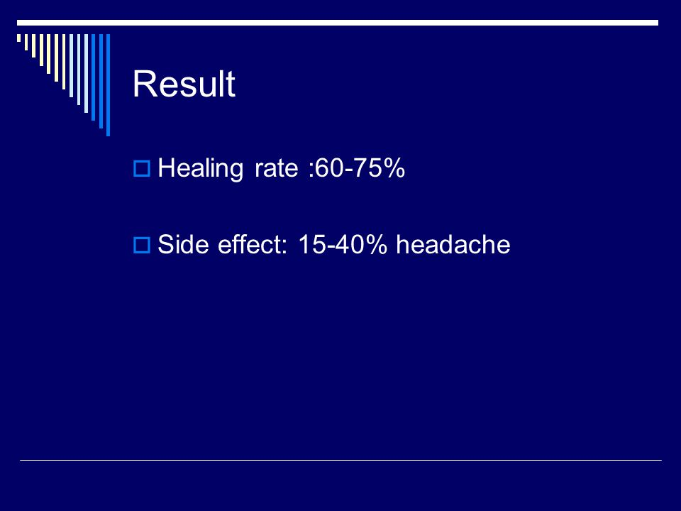 Result  Healing rate :60-75%  Side effect: 15-40% headache