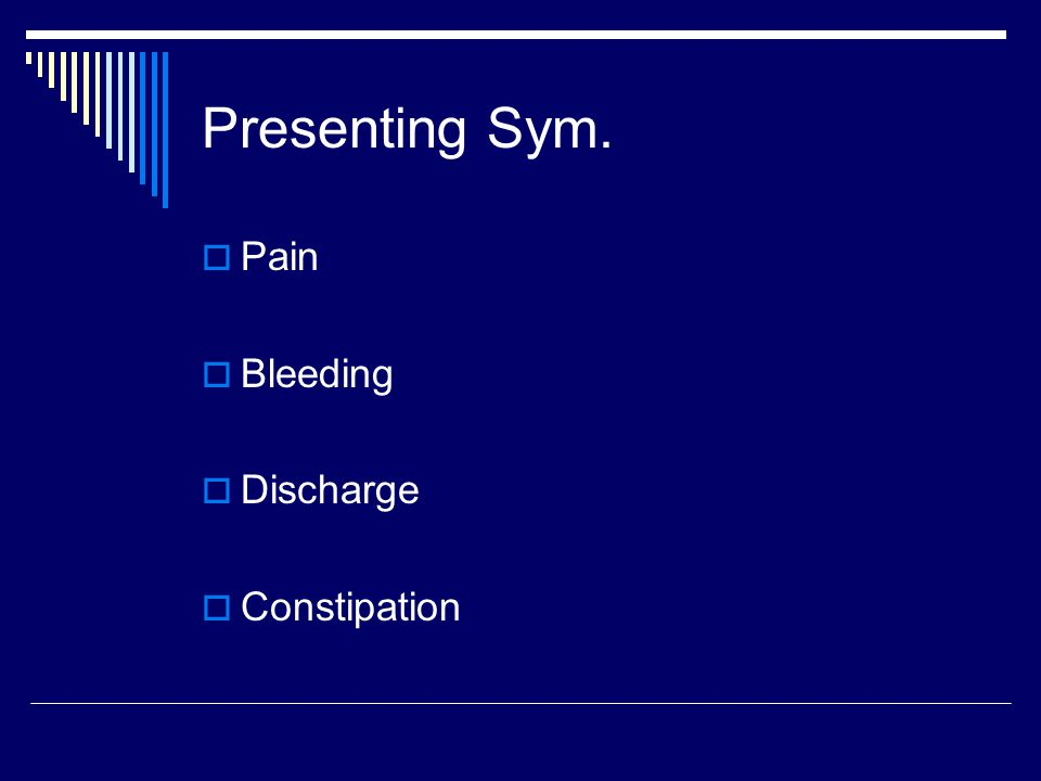 Presenting Sym.  Pain  Bleeding  Discharge  Constipation