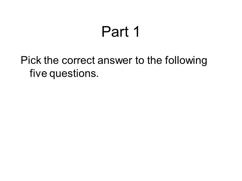 Part 1 Pick the correct answer to the following five questions.