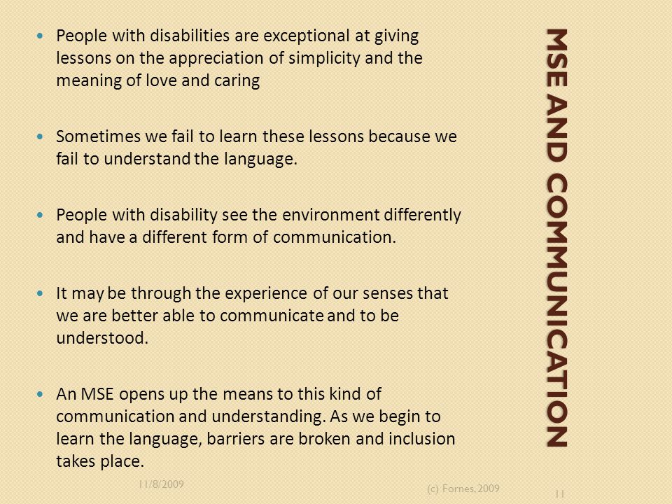 MSE AND COMMUNICATION People with disabilities are exceptional at giving lessons on the appreciation of simplicity and the meaning of love and caring Sometimes we fail to learn these lessons because we fail to understand the language.