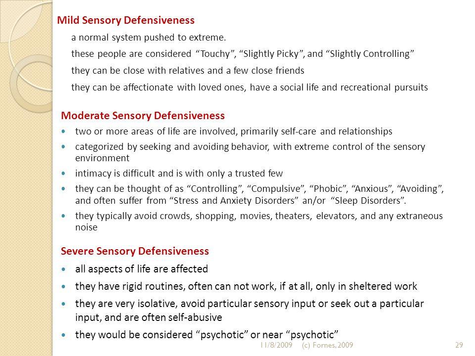 "Mild Sensory Defensiveness a normal system pushed to extreme. these people are considered ""Touchy"", ""Slightly Picky"", and ""Slightly Controlling"" they"