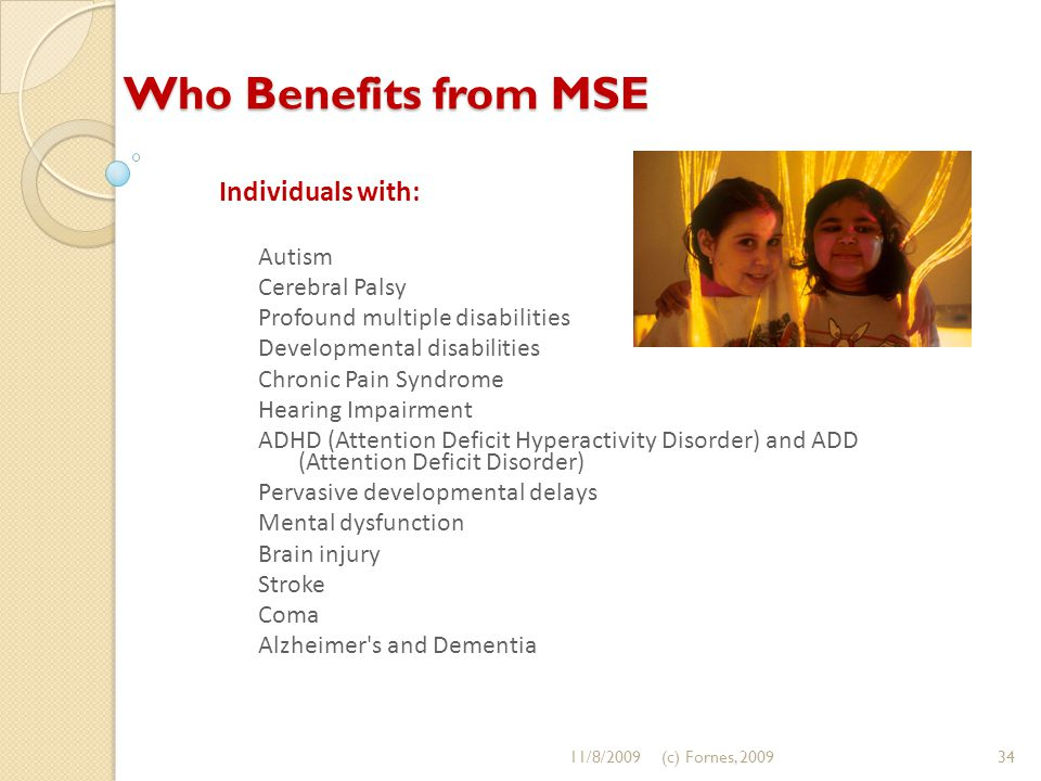 Who Benefits from MSE Individuals with: Autism Cerebral Palsy Profound multiple disabilities Developmental disabilities Chronic Pain Syndrome Hearing