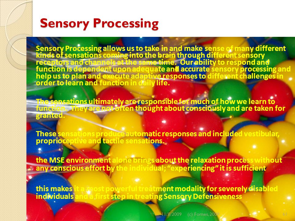 Sensory Processing Sensory Processing allows us to take in and make sense of many different kinds of sensations coming into the brain through different sensory receptors and channels at the same time.
