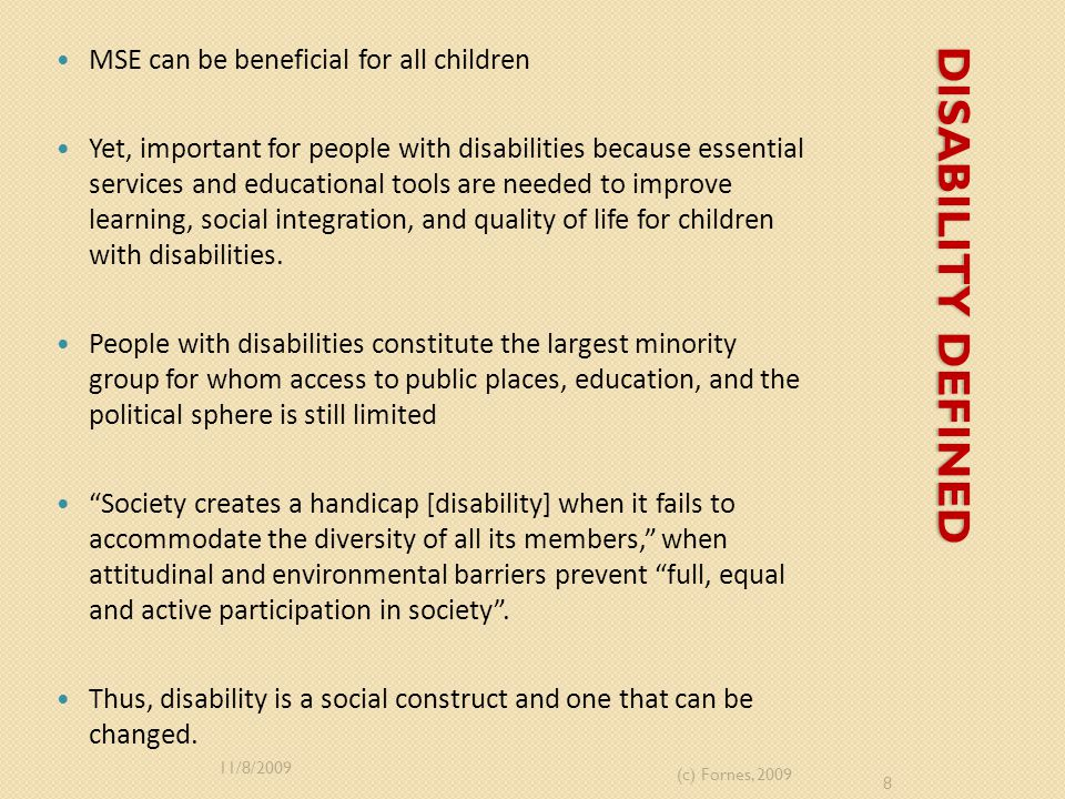DISABILITY DEFINED MSE can be beneficial for all children Yet, important for people with disabilities because essential services and educational tools are needed to improve learning, social integration, and quality of life for children with disabilities.