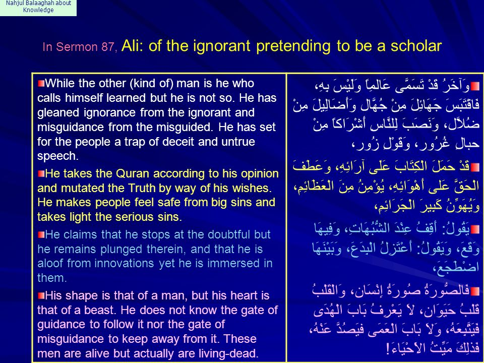 Nahjul Balaaghah about Knowledge In Sermon 87, Ali: of the ignorant pretending to be a scholar While the other (kind of) man is he who calls himself learned but he is not so.