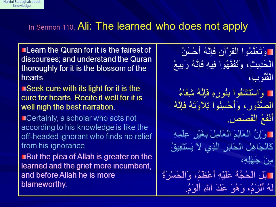 Nahjul Balaaghah about Knowledge In Sermon 110, Ali: The learned who does not apply Learn the Quran for it is the fairest of discourses; and understand the Quran thoroughly for it is the blossom of the hearts.