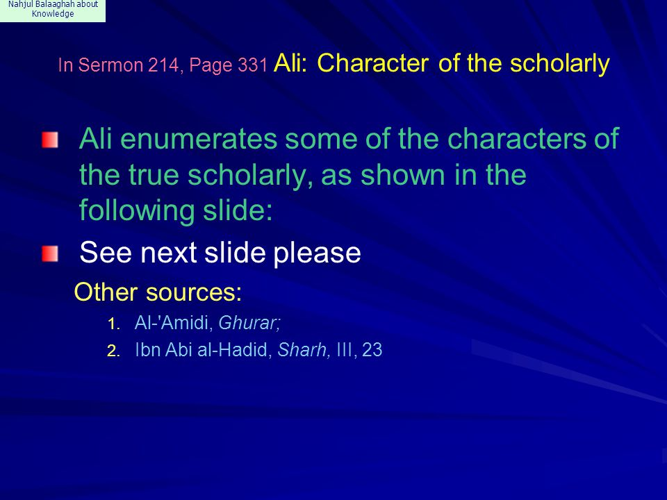 Nahjul Balaaghah about Knowledge In Sermon 214, Page 331 Ali: Character of the scholarly Ali enumerates some of the characters of the true scholarly, as shown in the following slide: See next slide please Other sources: 1.
