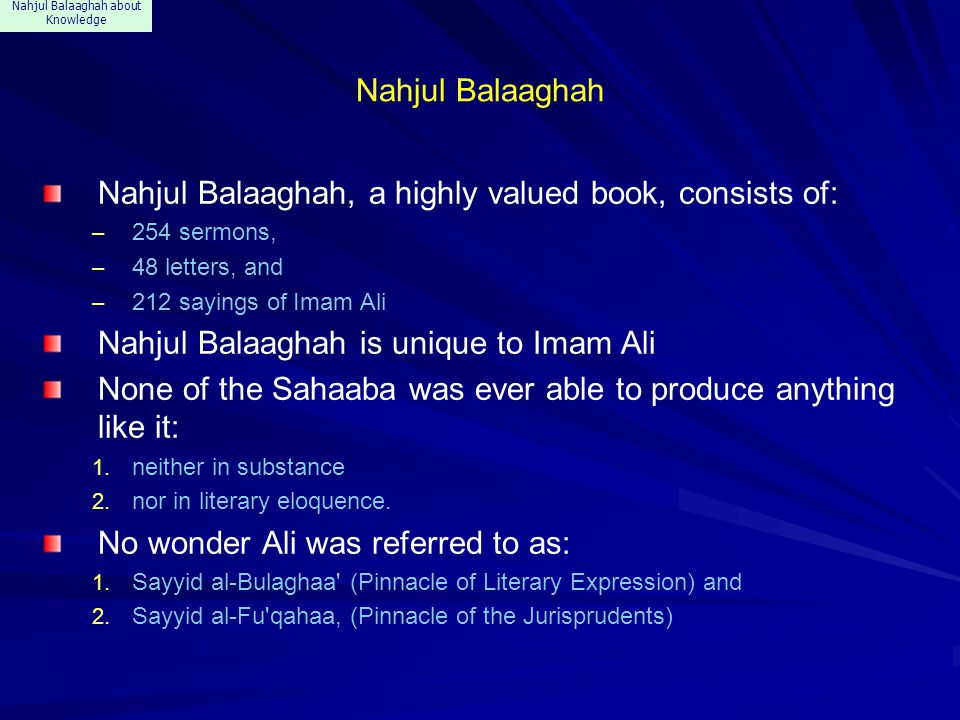 Nahjul Balaaghah about Knowledge References about knowledge Nahjul Balaaghah contains 18 references about Knowledge, some of which appear in the following slides: The quotes appear in various sermons, –said at variable occasions and –about different subjects.