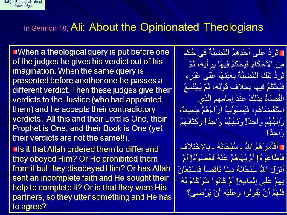Nahjul Balaaghah about Knowledge In Sermon 18, Ali: About the Opinionated Theologians When a theological query is put before one of the judges he gives his verdict out of his imagination.