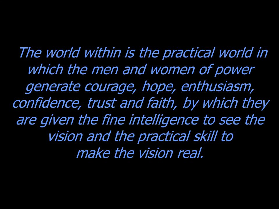 The world within is the practical world in which the men and women of power generate courage, hope, enthusiasm, confidence, trust and faith, by which they are given the fine intelligence to see the vision and the practical skill to make the vision real.