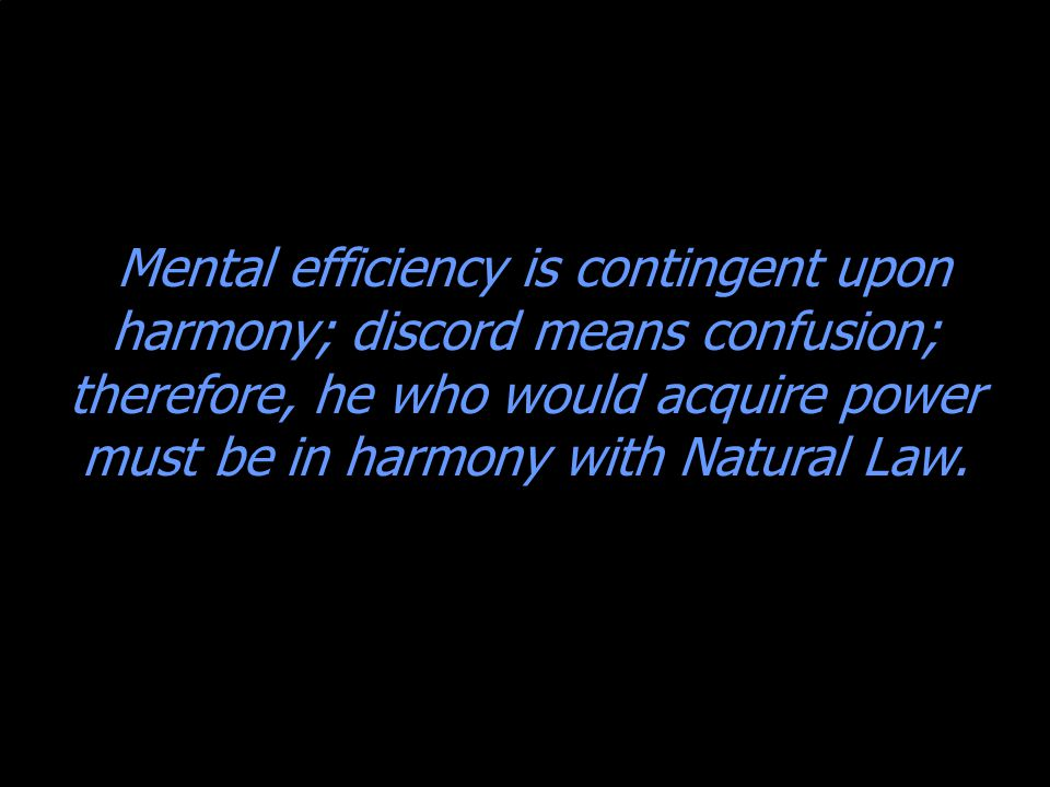 Mental efficiency is contingent upon harmony; discord means confusion; therefore, he who would acquire power must be in harmony with Natural Law.