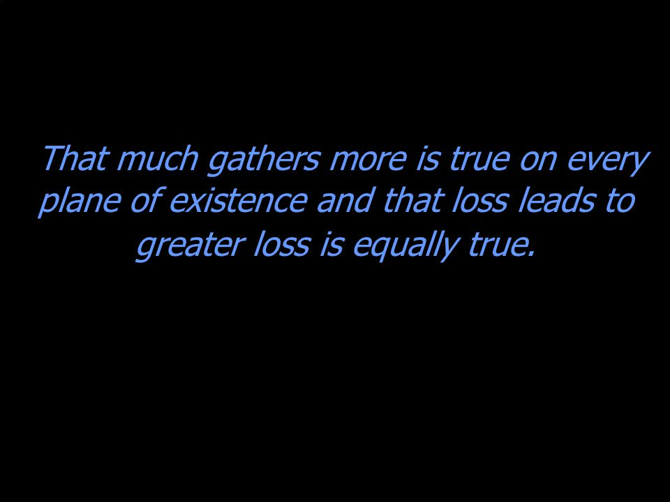 That much gathers more is true on every plane of existence and that loss leads to greater loss is equally true.