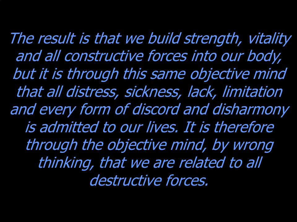 The result is that we build strength, vitality and all constructive forces into our body, but it is through this same objective mind that all distress, sickness, lack, limitation and every form of discord and disharmony is admitted to our lives.