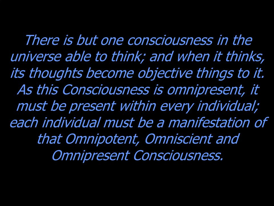 There is but one consciousness in the universe able to think; and when it thinks, its thoughts become objective things to it.