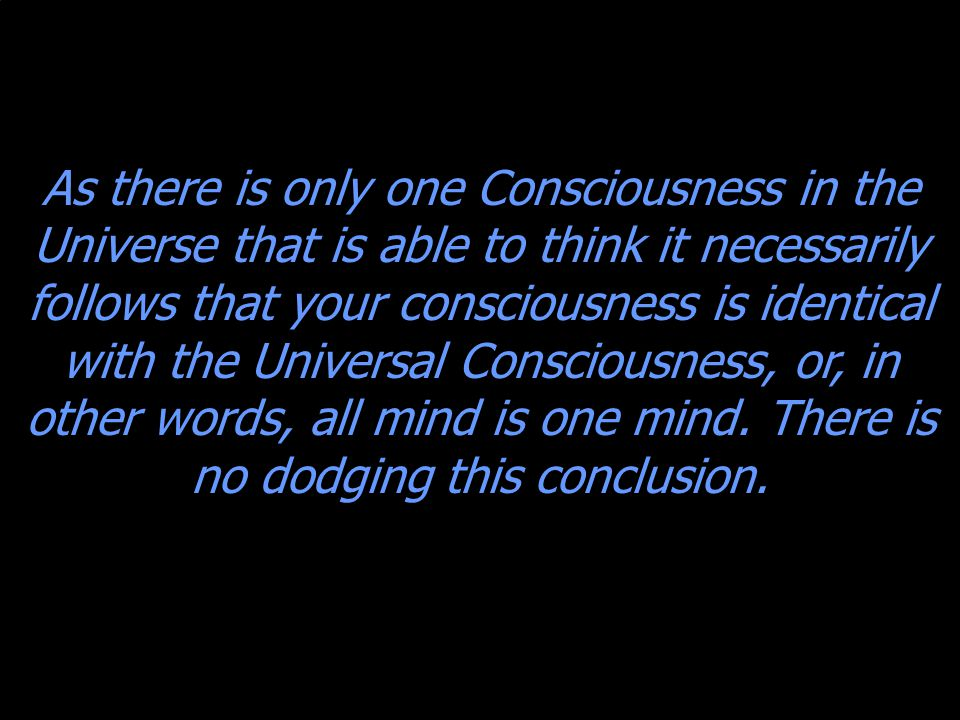 As there is only one Consciousness in the Universe that is able to think it necessarily follows that your consciousness is identical with the Universal Consciousness, or, in other words, all mind is one mind.