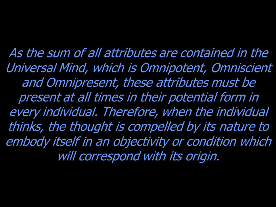As the sum of all attributes are contained in the Universal Mind, which is Omnipotent, Omniscient and Omnipresent, these attributes must be present at all times in their potential form in every individual.