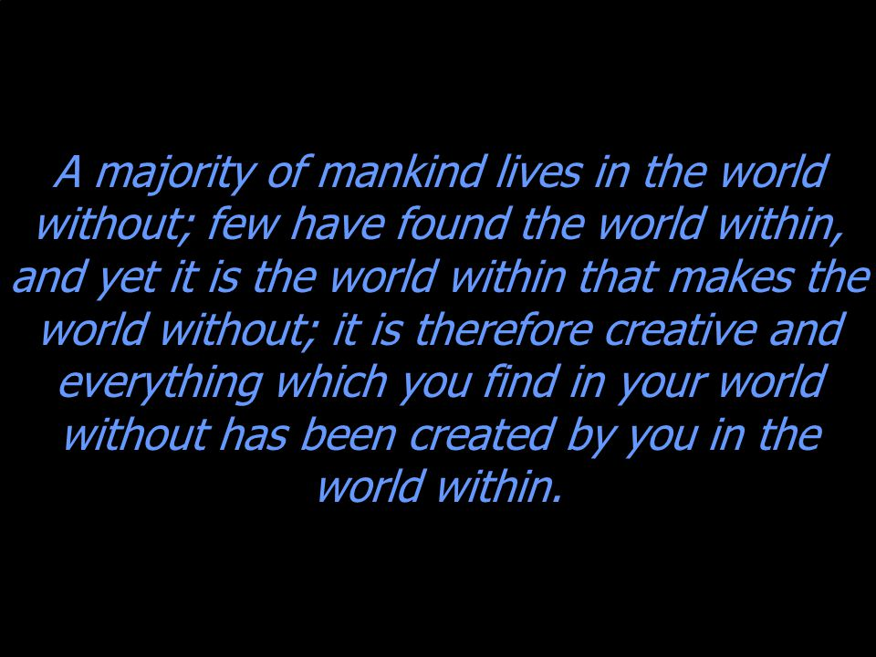 A majority of mankind lives in the world without; few have found the world within, and yet it is the world within that makes the world without; it is therefore creative and everything which you find in your world without has been created by you in the world within.