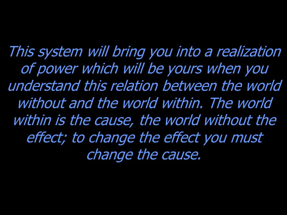 This system will bring you into a realization of power which will be yours when you understand this relation between the world without and the world within.