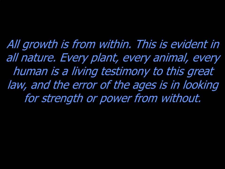 All growth is from within. This is evident in all nature.
