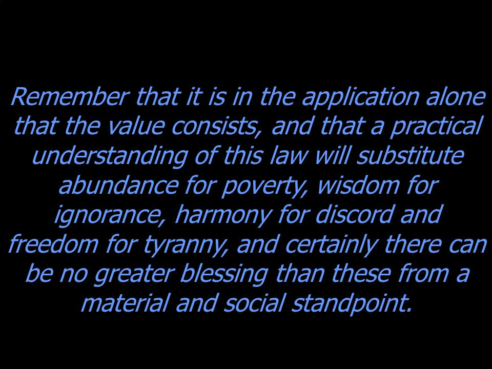 Remember that it is in the application alone that the value consists, and that a practical understanding of this law will substitute abundance for poverty, wisdom for ignorance, harmony for discord and freedom for tyranny, and certainly there can be no greater blessing than these from a material and social standpoint.