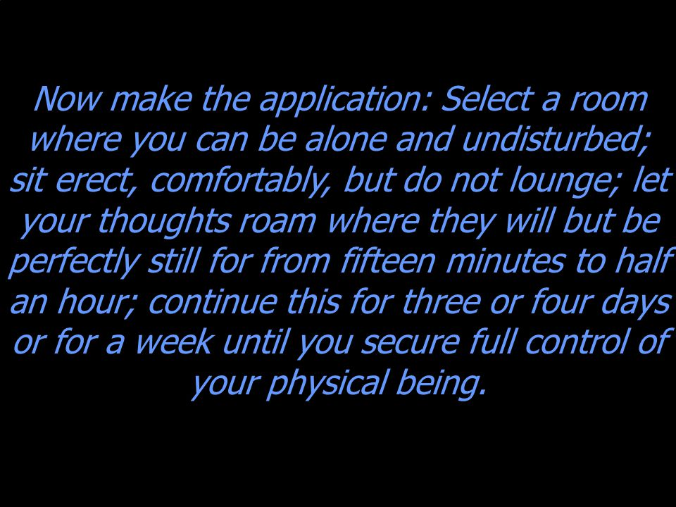 Now make the application: Select a room where you can be alone and undisturbed; sit erect, comfortably, but do not lounge; let your thoughts roam where they will but be perfectly still for from fifteen minutes to half an hour; continue this for three or four days or for a week until you secure full control of your physical being.