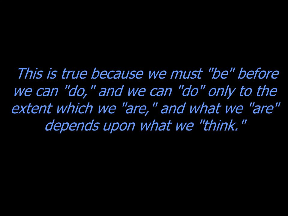 This is true because we must be before we can do, and we can do only to the extent which we are, and what we are depends upon what we think.