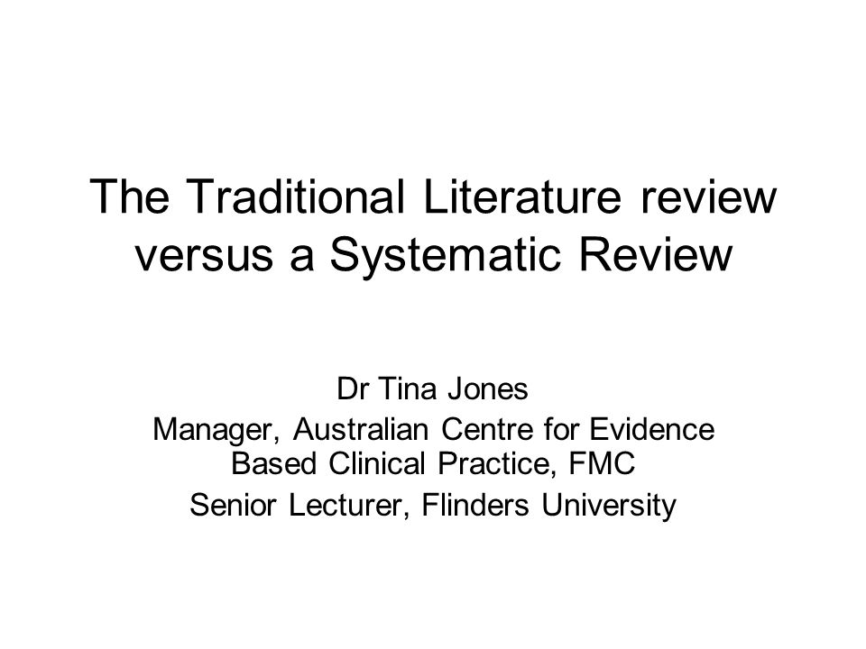 The Traditional Literature review versus a Systematic Review Dr Tina Jones Manager, Australian Centre for Evidence Based Clinical Practice, FMC Senior