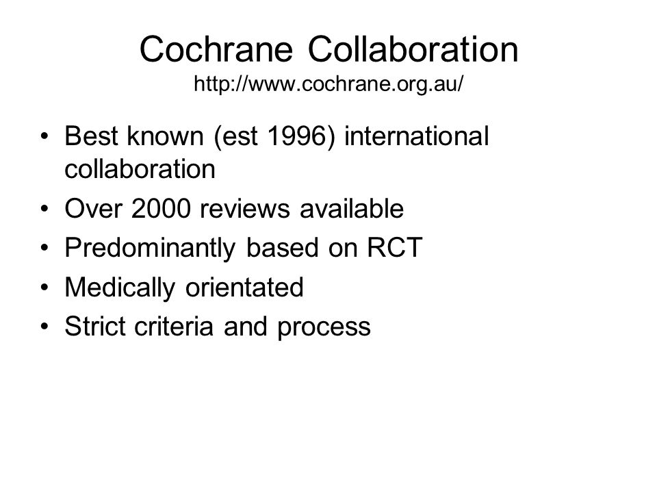 Cochrane Collaboration http://www.cochrane.org.au/ Best known (est 1996) international collaboration Over 2000 reviews available Predominantly based o