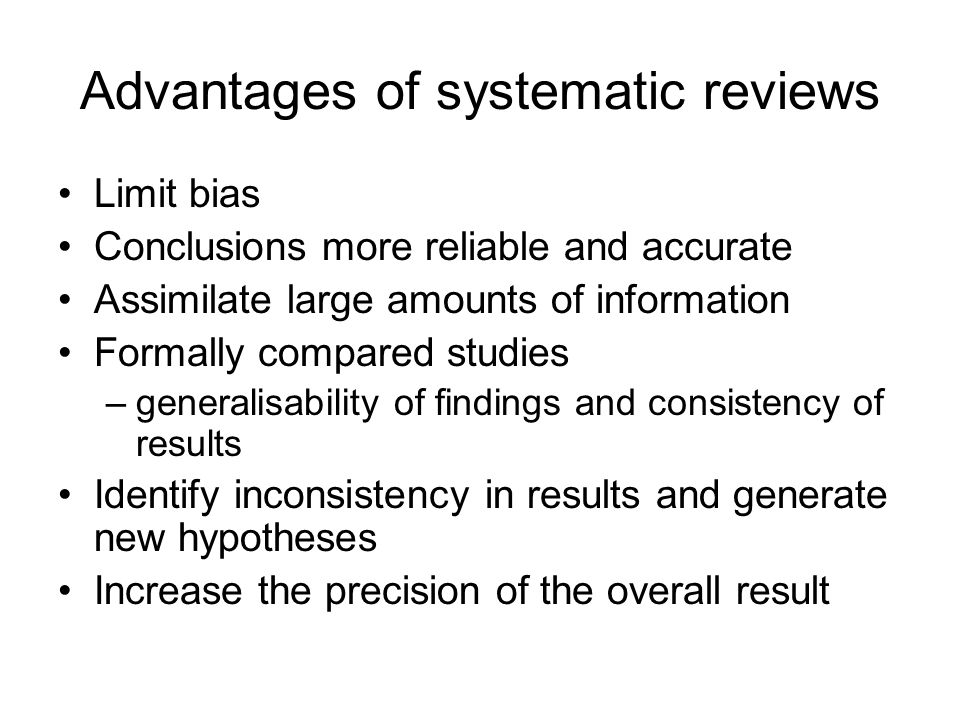 Advantages of systematic reviews Limit bias Conclusions more reliable and accurate Assimilate large amounts of information Formally compared studies –