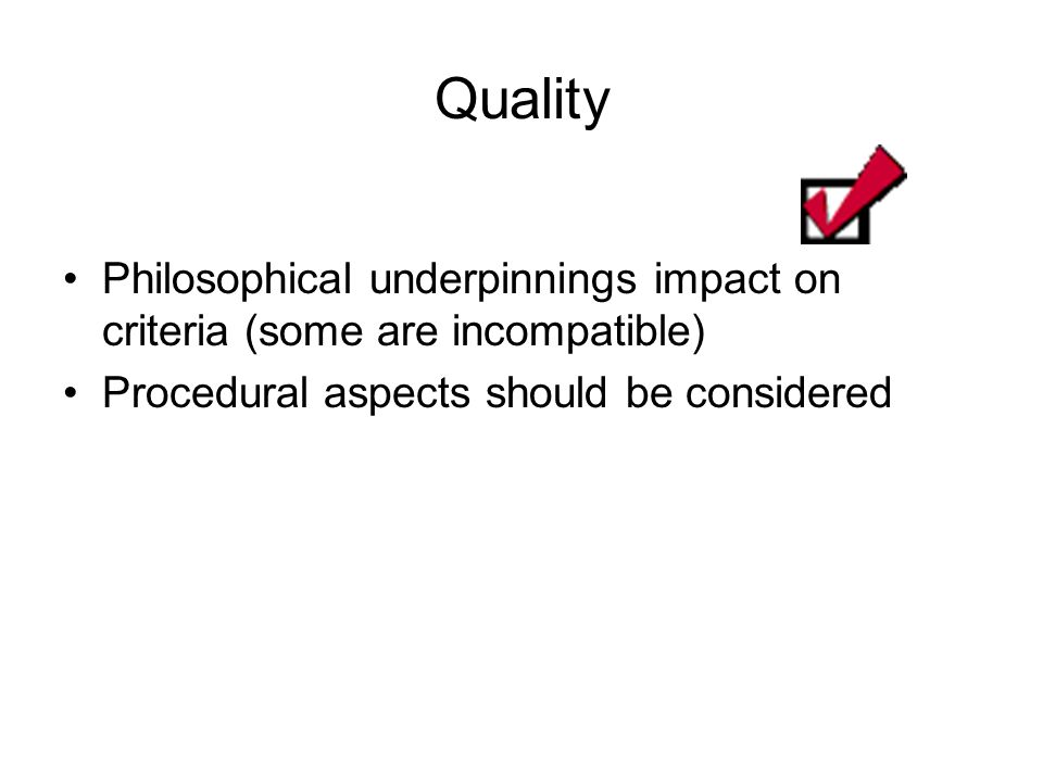 Quality Philosophical underpinnings impact on criteria (some are incompatible) Procedural aspects should be considered