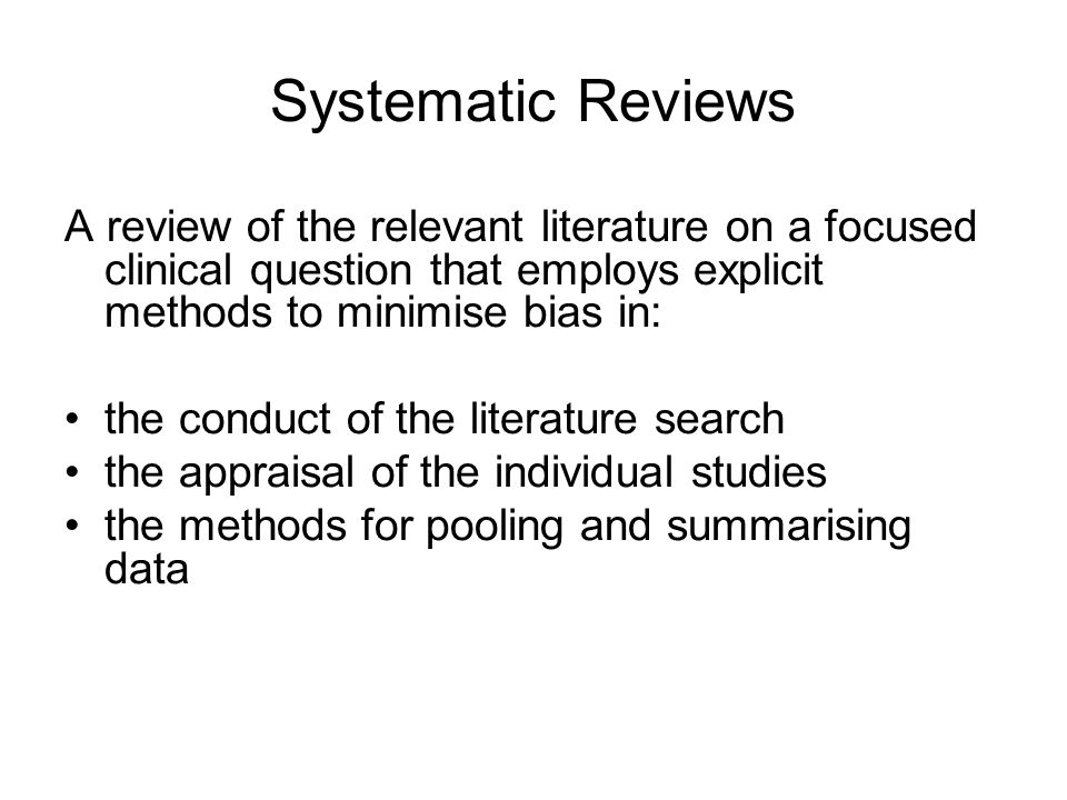 Systematic Reviews A review of the relevant literature on a focused clinical question that employs explicit methods to minimise bias in: the conduct o