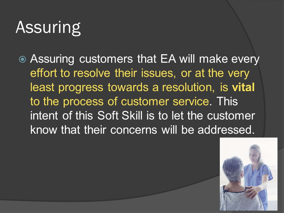 Assuring  Assuring customers that EA will make every effort to resolve their issues, or at the very least progress towards a resolution, is vital to